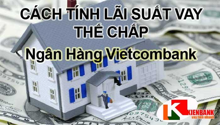 Cách tính lãi suất vay thế chấp ngân hàng Vietcombank