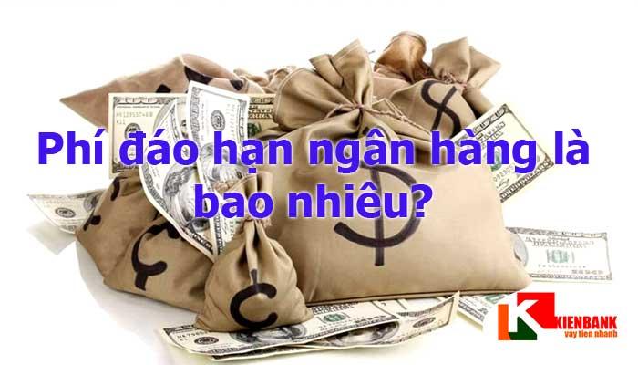 Phí đáo hạn ngân hàng là bao nhiêu? Ở đâu rẻ nhất?