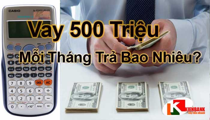 Vay khoảng 500 triệu mỗi tháng trả bao nhiêu tiền?