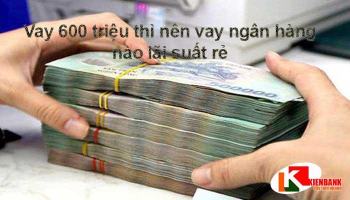 Vay ngân hàng 600 triệu mỗi tháng trả bao nhiêu?