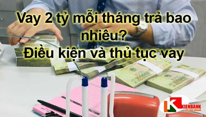 Vay 2 tỷ mỗi tháng trả bao nhiêu? Điều kiện và thủ tục vay